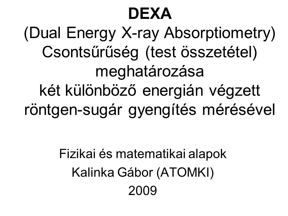 DEXA (Dual Energy X-ray Absorptiometry) Csontsűrűség (test összetétel) meghatározása két különböző energián végzett röntgen-sugár gyengítés mérésével