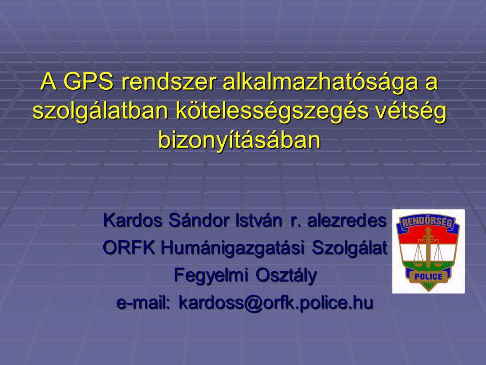 A GPS rendszer alkalmazhatósága a szolgálatban kötelességszegés vétség bizonyításában Kardos Sándor István r. alezredes ORFK Humánigazgatási Szolgálat