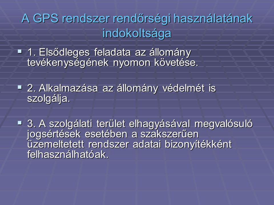 A GPS rendszer rendőrségi használatának indokoltsága  1. Elsődleges feladata az állomány tevékenységének nyomon követése.  2. Alkalmazása az állomán