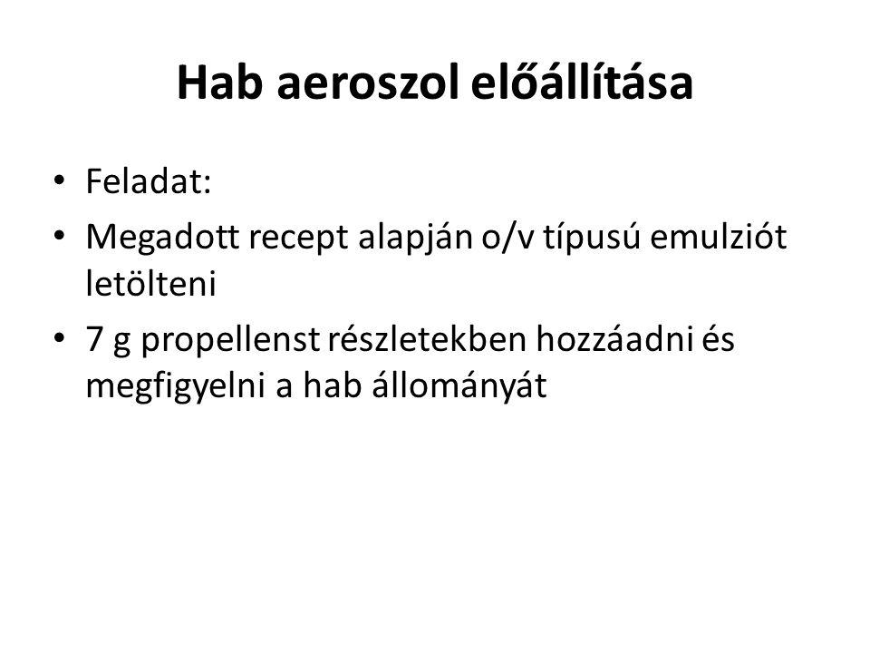 Hab aeroszol előállítása • Feladat: • Megadott recept alapján o/v típusú emulziót letölteni • 7 g propellenst részletekben hozzáadni és megfigyelni a hab állományát