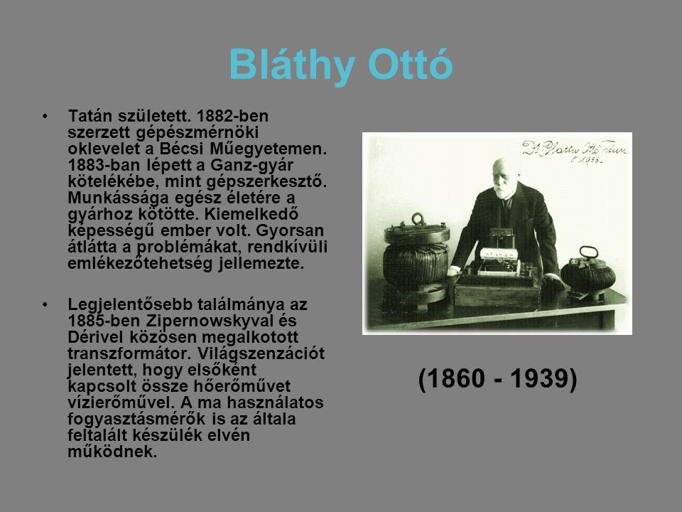 Bláthy Ottó •Tatán született. 1882-ben szerzett gépészmérnöki oklevelet a Bécsi Műegyetemen. 1883-ban lépett a Ganz-gyár kötelékébe, mint gépszerkeszt