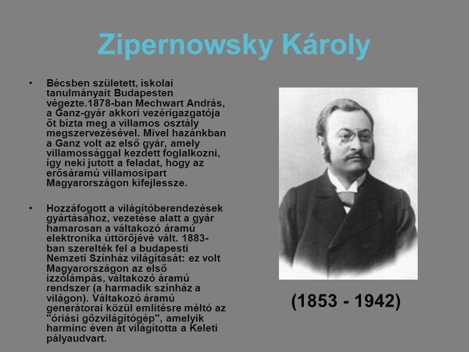 Zipernowsky Károly •Bécsben született, iskolai tanulmányait Budapesten végezte.1878-ban Mechwart András, a Ganz-gyár akkori vezérigazgatója őt bízta m