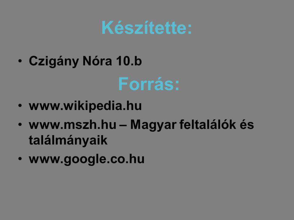 Készítette: •Czigány Nóra 10.b Forrás: •www.wikipedia.hu •www.mszh.hu – Magyar feltalálók és találmányaik •www.google.co.hu