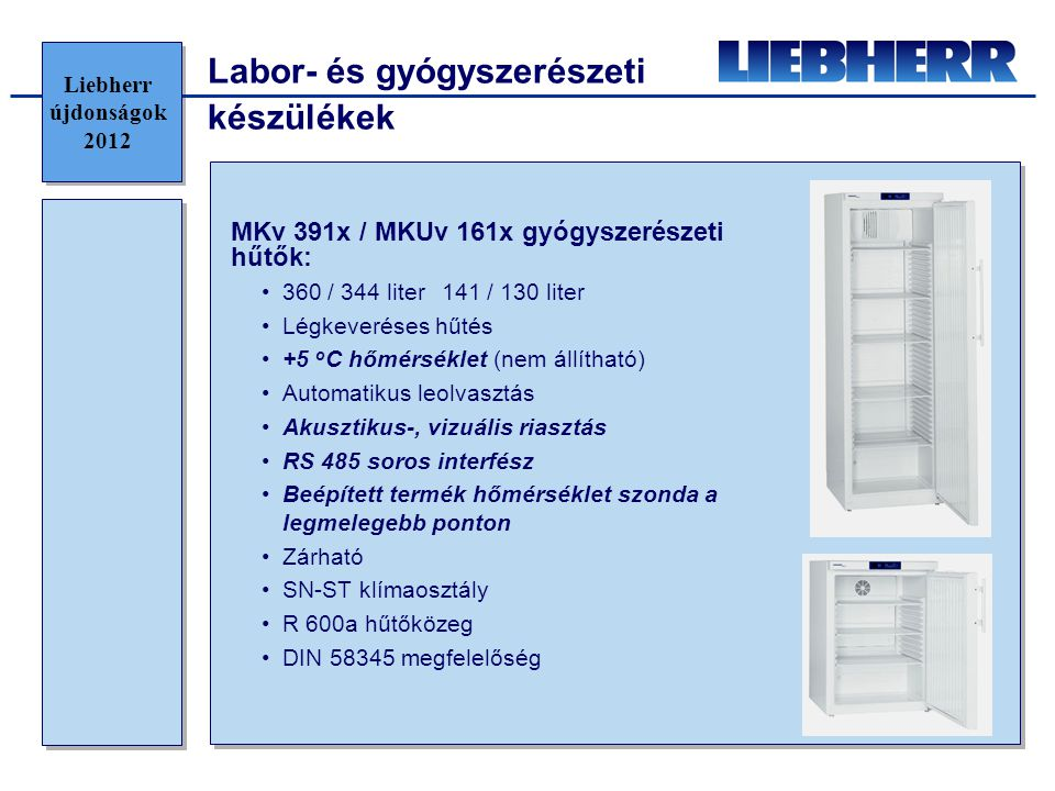 Bor hűtők •Energiahatékonysági besorolás: E •Éves energiafogyasztás: 383 kWh •Zajszint: 43 dB(A) •Tárolási kapacitás: 143 •2 darab 6-os szériás vezérlő rendszer aktuális hőmérséklet kijelzéssel •Zónánként külön LED világítás, homályosító funkcióval •10 darab fa polc, teleszkópos síneken •Színezet üveg, rozsdamentes acél keret •Rozsdamentes acél fogantyú, beépítettl nyitómechanizmussal •Csiszolt alumínium elpárologtató fedél •Cserélhető ajtó tömítés •Zár •SwingLine design •Külső méretek: 660x671x1850 mm •Energiahatékonysági besorolás: B •Éves energiafogyasztás: 245 kWh •Zajszint: 38 dB(A) •Tárolási kapacitás: 178 (+ 35 palack / + 24%) •1 darab érintőgombos vezérlő panel, aktuális hőmérsékletkijelzéssel mindhárom zónánál •Megnövelt fényerő •10 darab megújult fa polc ebből egy bemutató polc •Színezet üveg, rozsdamentes acél keret •Megújult design •Elpárologtató rozsdamentes acél takarólemez •Cserélhető ajtó tömítés •Oldalra helyezett, integrált zár •HardLine design •Külső méret: 700x742x1920 mm •SoftSystem ajtó záró mechanizmus 2011 WTes 4677 Vinidor 2012 WTes 5872 Vinidor Újdonság:Átdolgozás: Liebherr újdonságok 2012