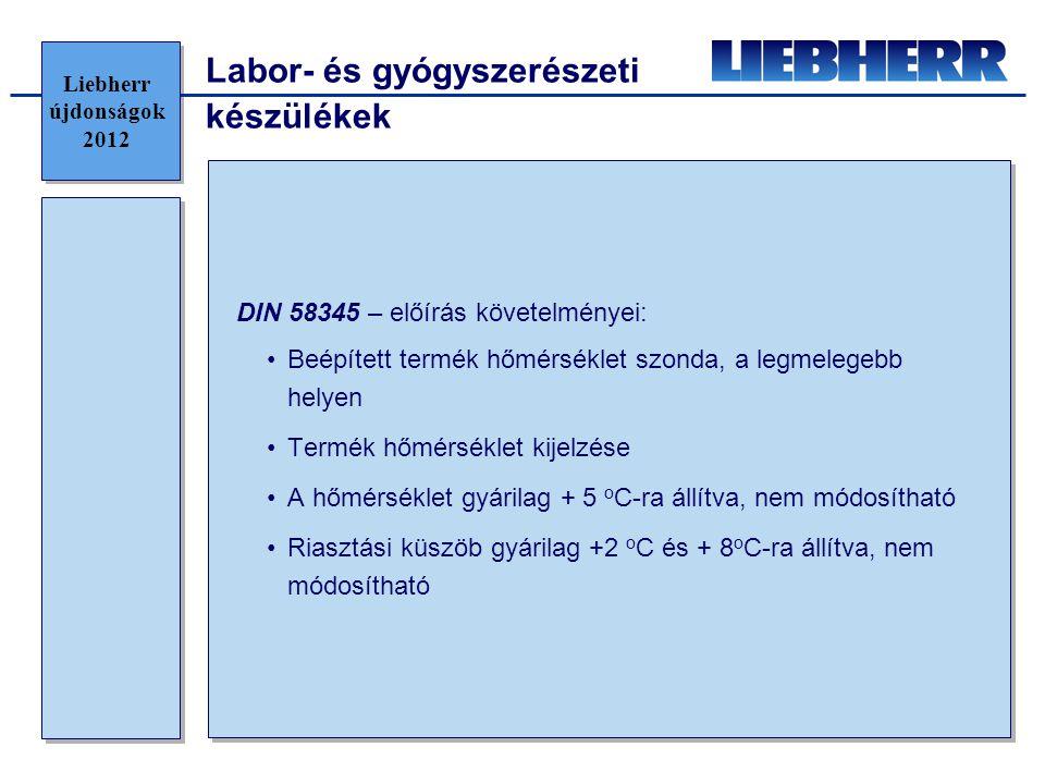 Labor- és gyógyszerészeti készülékek DIN 58345 – előírás követelményei: •Beépített termék hőmérséklet szonda, a legmelegebb helyen •Termék hőmérséklet kijelzése •A hőmérséklet gyárilag + 5 o C-ra állítva, nem módosítható •Riasztási küszöb gyárilag +2 o C és + 8 o C-ra állítva, nem módosítható Liebherr újdonságok 2012