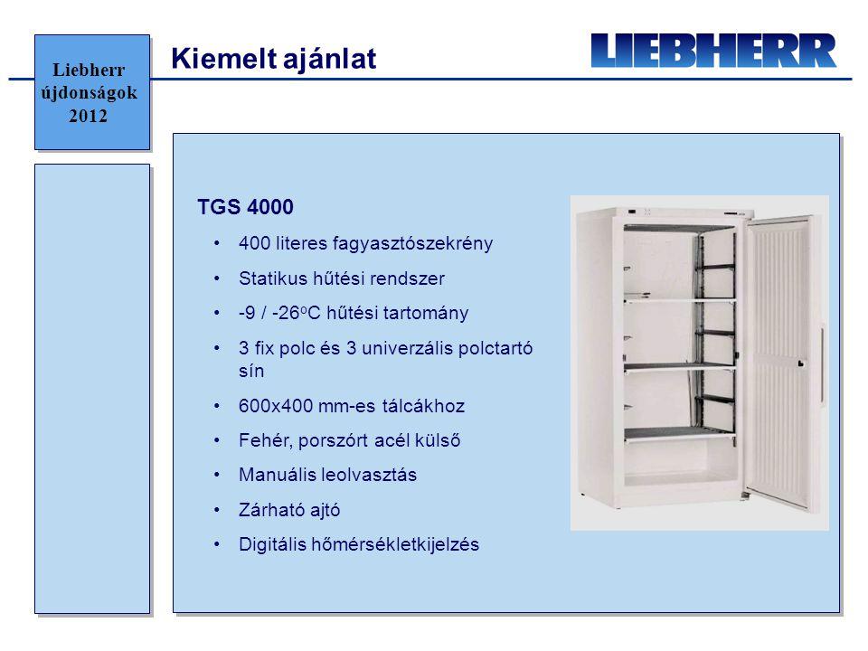Kiemelt ajánlat TGS 4000 •400 literes fagyasztószekrény •Statikus hűtési rendszer •-9 / -26 o C hűtési tartomány •3 fix polc és 3 univerzális polctartó sín •600x400 mm-es tálcákhoz •Fehér, porszórt acél külső •Manuális leolvasztás •Zárható ajtó •Digitális hőmérsékletkijelzés Liebherr újdonságok 2012
