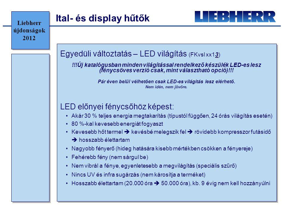 •Magasabb beszerzési költség, de rövid időn belül megtérül •Plusz költség megtérülése után effektív hasznot termel (hagyományos világítással ellátott hűtőhöz képest) Liebherr újdonságok 2012 Ital- és display hűtők
