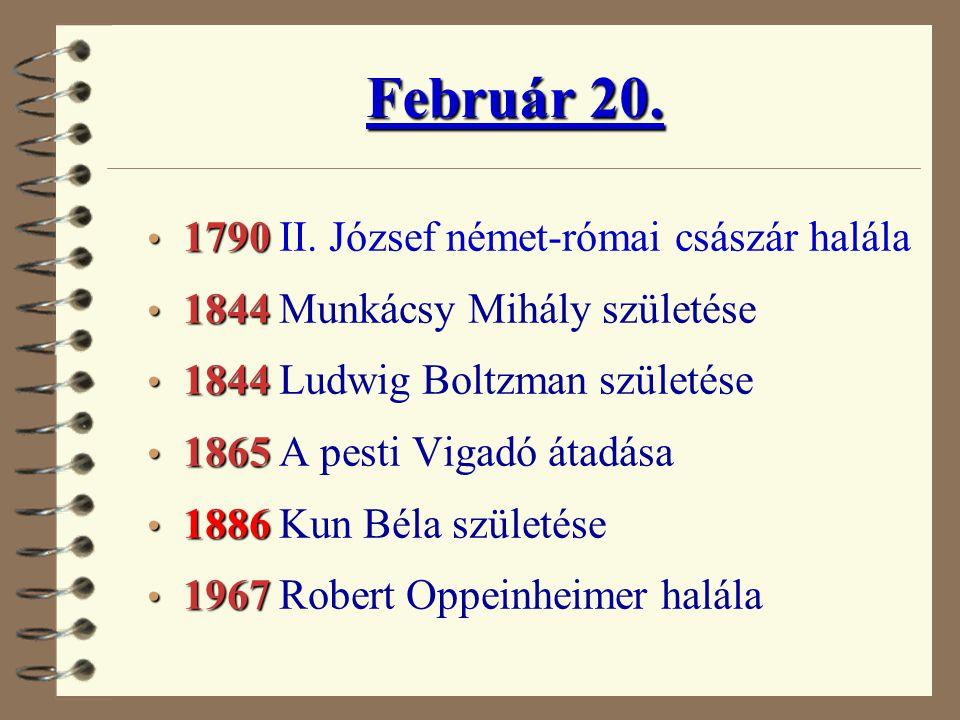Február 20. • 1790 • 1790 II. József német-római császár halála • 1844 • 1844 Munkácsy Mihály születése • 1844 • 1844 Ludwig Boltzman születése • 1865