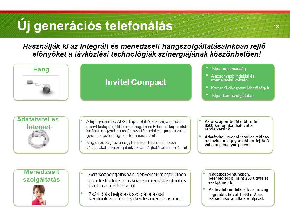 18 Új generációs telefonálás Hang Adatátvitel és Internet Menedzselt szolgáltatás Invitel Compact • Teljes rugalmasság • Alacsonyabb indulási és üzeme