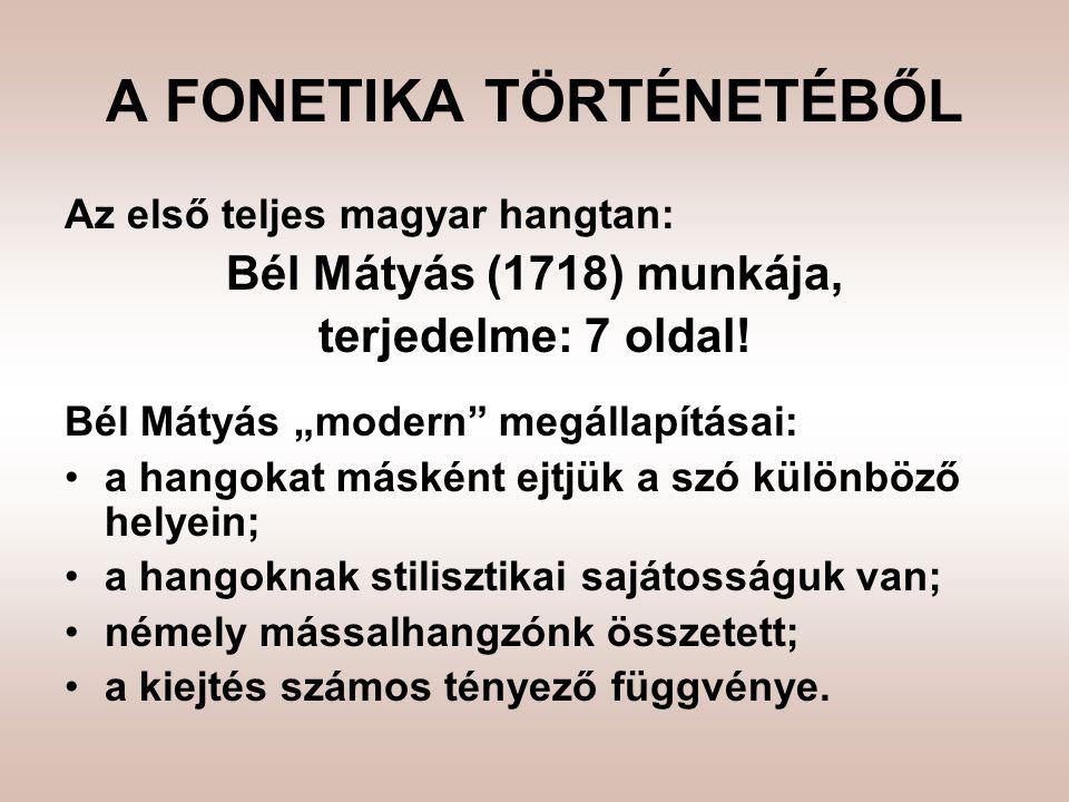 A FONETIKA TÖRTÉNETÉBŐL Az első teljes magyar hangtan: Bél Mátyás (1718) munkája, terjedelme: 7 oldal.