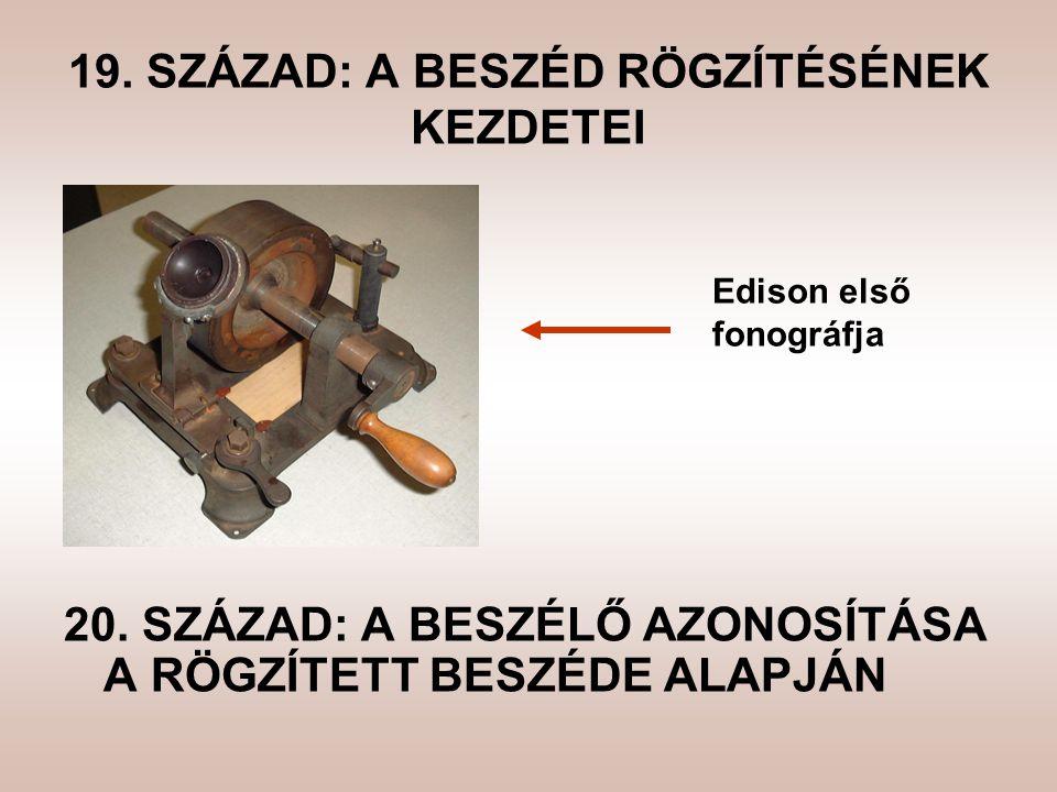 19. SZÁZAD: A BESZÉD RÖGZÍTÉSÉNEK KEZDETEI Edison első fonográfja 20. SZÁZAD: A BESZÉLŐ AZONOSÍTÁSA A RÖGZÍTETT BESZÉDE ALAPJÁN