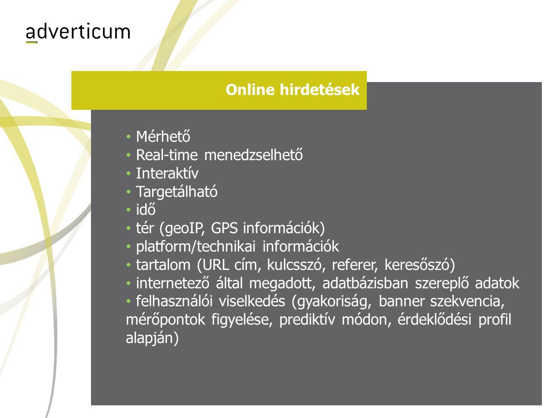 Online hirdetések • Mérhető • Real-time menedzselhető • Interaktív • Targetálható • idő • tér (geoIP, GPS információk) • platform/technikai információk • tartalom (URL cím, kulcsszó, referer, keresőszó) • internetező által megadott, adatbázisban szereplő adatok • felhasználói viselkedés (gyakoriság, banner szekvencia, mérőpontok figyelése, prediktív módon, érdeklődési profil alapján)