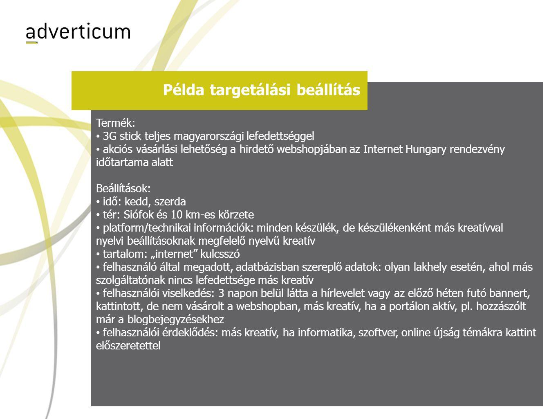 """Példa targetálási beállítás Termék: • 3G stick teljes magyarországi lefedettséggel • akciós vásárlási lehetőség a hirdető webshopjában az Internet Hungary rendezvény időtartama alatt Beállítások: • idő: kedd, szerda • tér: Siófok és 10 km-es körzete • platform/technikai információk: minden készülék, de készülékenként más kreatívval nyelvi beállításoknak megfelelő nyelvű kreatív • tartalom: """"internet kulcsszó • felhasználó által megadott, adatbázisban szereplő adatok: olyan lakhely esetén, ahol más szolgáltatónak nincs lefedettsége más kreatív • felhasználói viselkedés: 3 napon belül látta a hírlevelet vagy az előző héten futó bannert, kattintott, de nem vásárolt a webshopban, más kreatív, ha a portálon aktív, pl."""