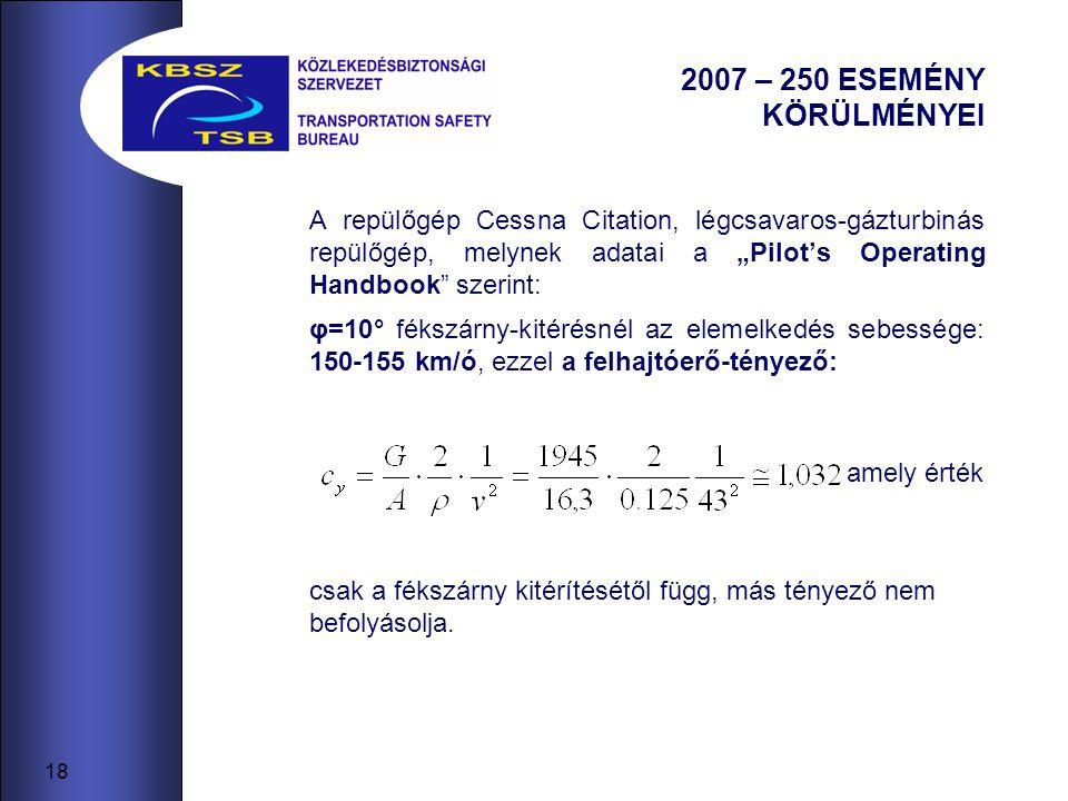 """18 2007 – 250 ESEMÉNY KÖRÜLMÉNYEI A repülőgép Cessna Citation, légcsavaros-gázturbinás repülőgép, melynek adatai a """"Pilot's Operating Handbook szerint: φ=10° fékszárny-kitérésnél az elemelkedés sebessége: 150-155 km/ó, ezzel a felhajtóerő-tényező: amely érték csak a fékszárny kitérítésétől függ, más tényező nem befolyásolja."""