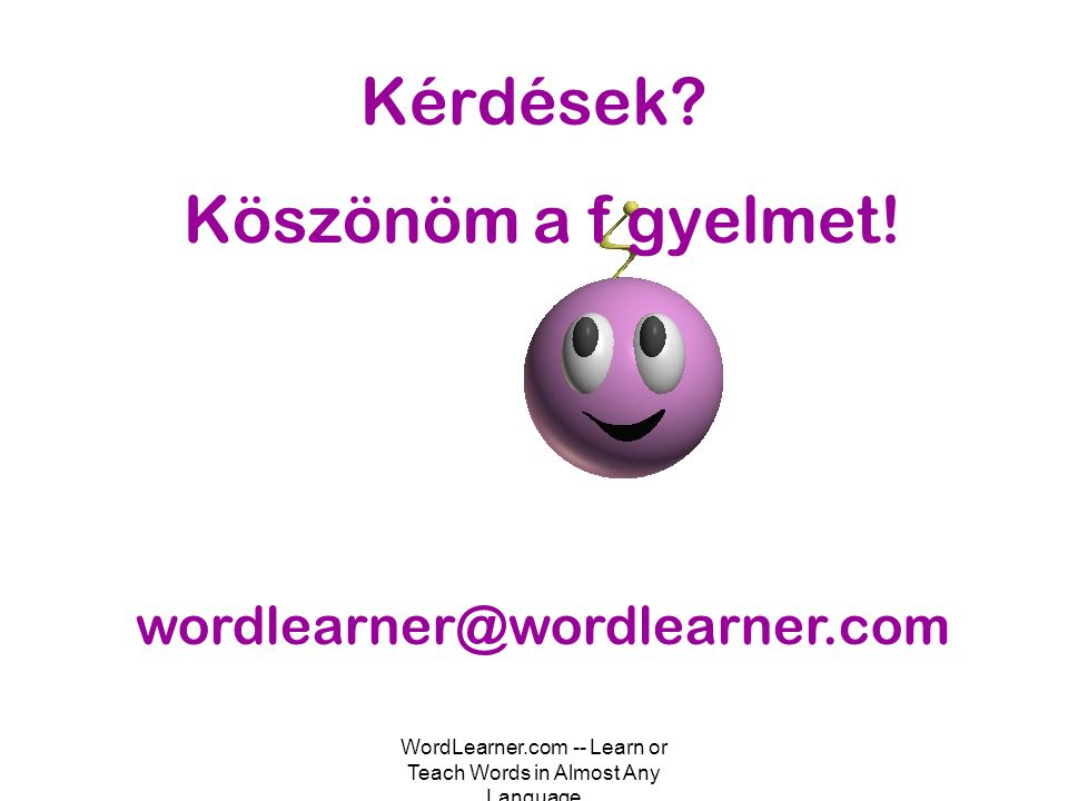 WordLearner.com -- Learn or Teach Words in Almost Any Language Kérdések? Köszönöm a f gyelmet! wordlearner@wordlearner.com
