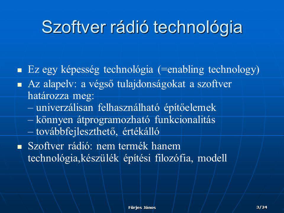 Fürjes János 3/24 Szoftver rádió technológia   Ez egy képesség technológia (=enabling technology)   Az alapelv: a végső tulajdonságokat a szoftver határozza meg: – univerzálisan felhasználható építőelemek – könnyen átprogramozható funkcionalitás – továbbfejleszthető, értékálló   Szoftver rádió: nem termék hanem technológia,készülék építési filozófia, modell