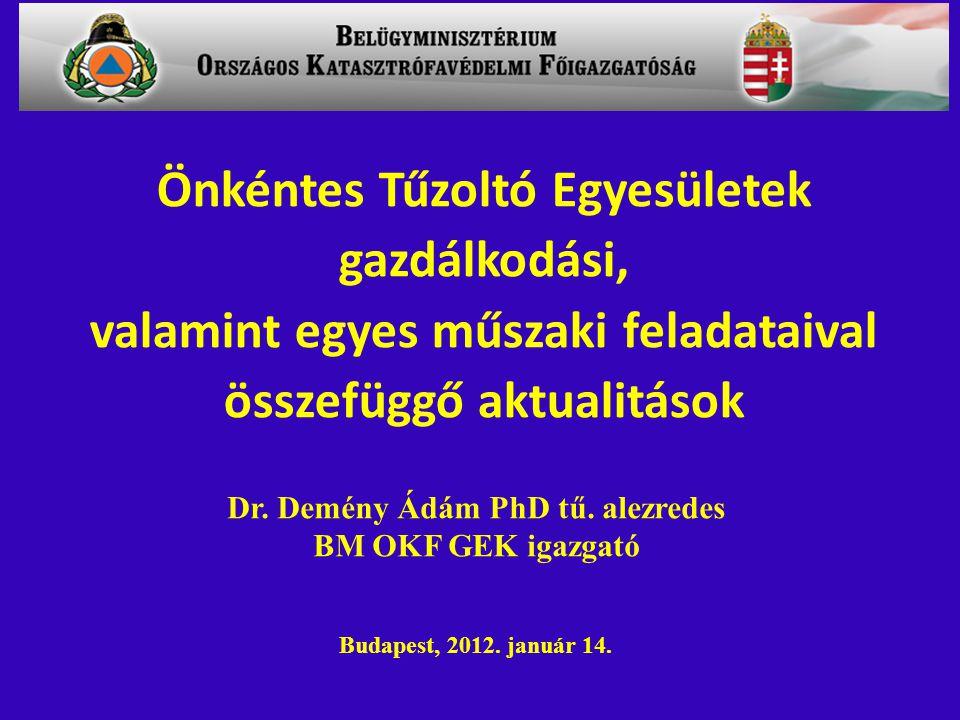 Dr. Demény Ádám PhD tű. alezredes BM OKF GEK igazgató Budapest, 2012. január 14. Önkéntes Tűzoltó Egyesületek gazdálkodási, valamint egyes műszaki fel