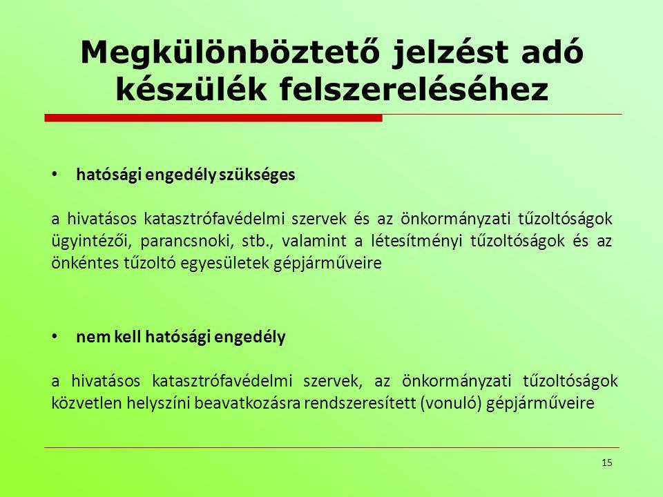 Megkülönböztető jelzést adó készülék felszereléséhez 15 • nem kell hatósági engedély a hivatásos katasztrófavédelmi szervek, az önkormányzati tűzoltós