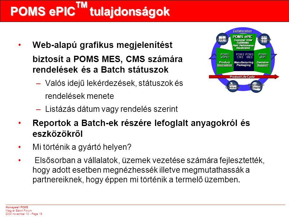 Honeywell POMS Magyar Batch Forum 2000 november 10 - Page 19 POMS ePIC TM tulajdonságok •Web-alapú grafikus megjelenítést biztosít a POMS MES, CMS számára rendelések és a Batch státuszok –Valós idejű lekérdezések, státuszok és rendelések menete –Listázás dátum vagy rendelés szerint •Reportok a Batch-ek részére lefoglalt anyagokról és eszközökről •Mi történik a gyártó helyen.