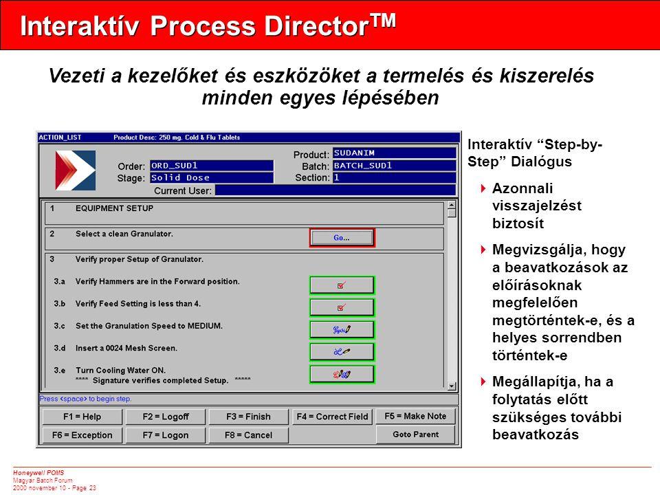 Honeywell POMS Magyar Batch Forum 2000 november 10 - Page 23 Interaktív Process Director TM Vezeti a kezelőket és eszközöket a termelés és kiszerelés minden egyes lépésében Interaktív Step-by- Step Dialógus  Azonnali visszajelzést biztosít  Megvizsgálja, hogy a beavatkozások az előírásoknak megfelelően megtörténtek-e, és a helyes sorrendben történtek-e  Megállapítja, ha a folytatás előtt szükséges további beavatkozás