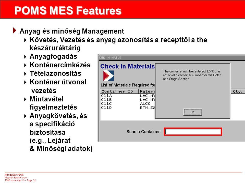 Honeywell POMS Magyar Batch Forum 2000 november 10 - Page 32  Anyag és minőség Management  Követés, Vezetés és anyag azonosítás a recepttől a the készáruráktárig  Anyagfogadás  Konténercímkézés  Tételazonosítás  Konténer útvonal vezetés  Mintavétel figyelmeztetés  Anyagkövetés, és a specifikáció biztosítása (e.g., Lejárat & Minőségi adatok) POMS MES Features