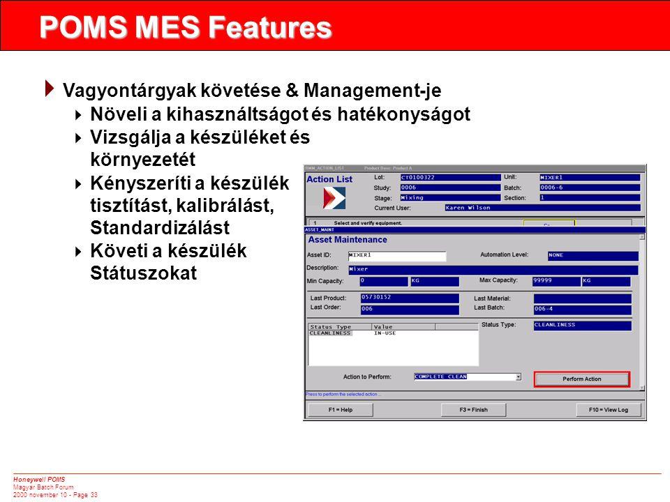 Honeywell POMS Magyar Batch Forum 2000 november 10 - Page 33  Vagyontárgyak követése & Management-je  Növeli a kihasználtságot és hatékonyságot  Vizsgálja a készüléket és környezetét  Kényszeríti a készülék tisztítást, kalibrálást, Standardizálást  Követi a készülék Státuszokat POMS MES Features