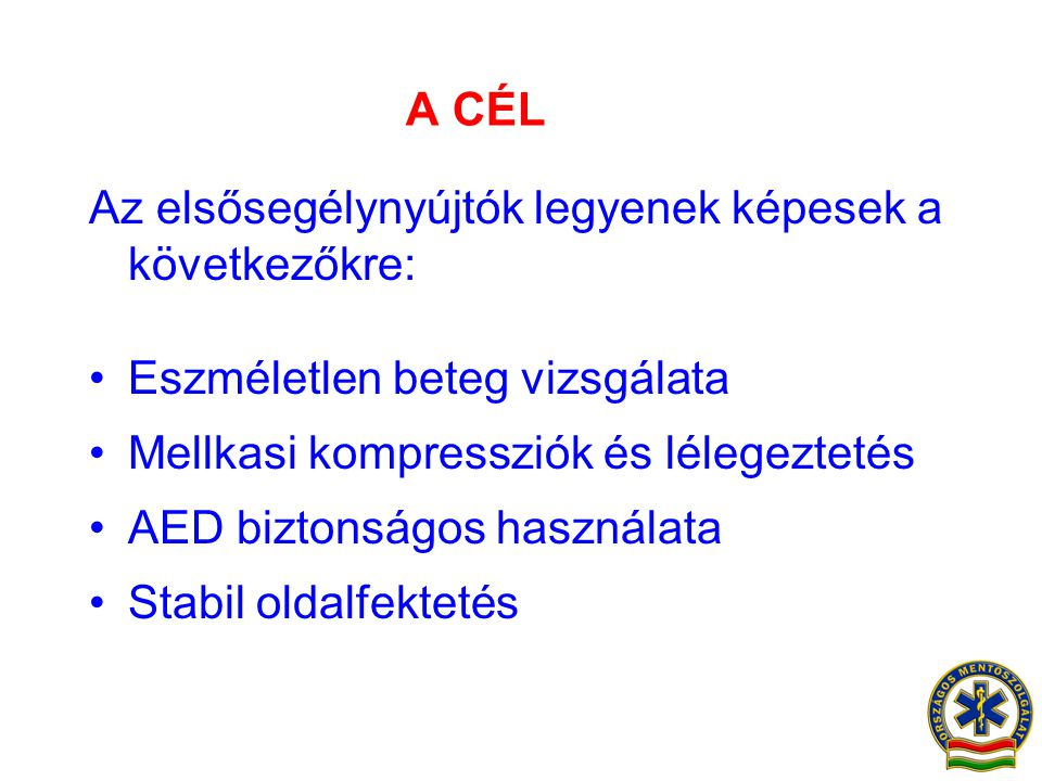 A CÉL Az elsősegélynyújtók legyenek képesek a következőkre: •Eszméletlen beteg vizsgálata •Mellkasi kompressziók és lélegeztetés •AED biztonságos hasz