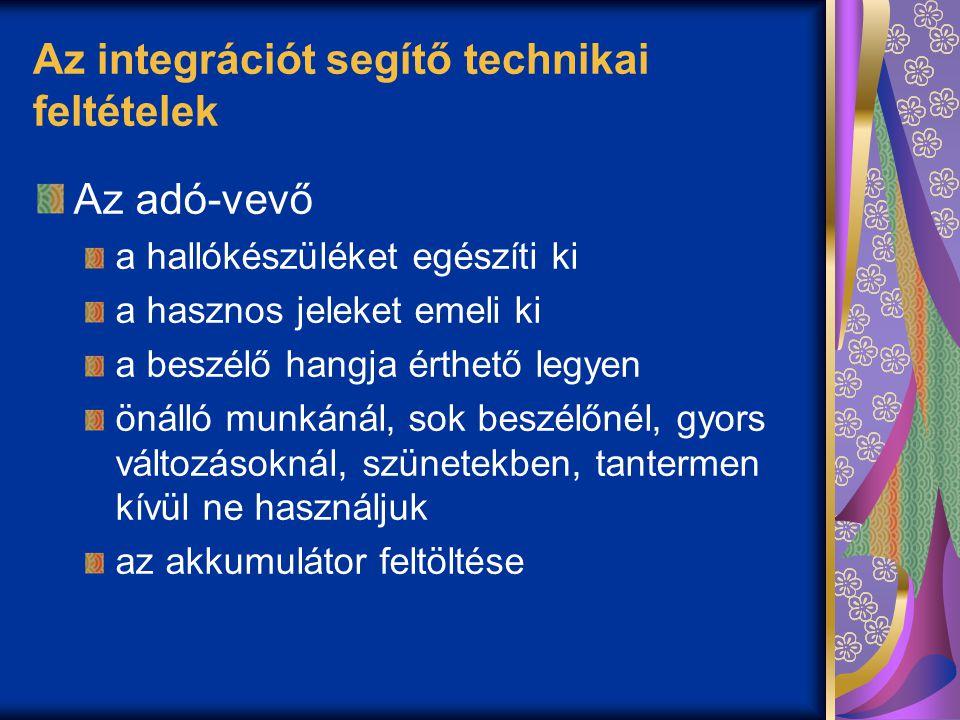 Az integrációt segítő technikai feltételek Az adó-vevő a hallókészüléket egészíti ki a hasznos jeleket emeli ki a beszélő hangja érthető legyen önálló munkánál, sok beszélőnél, gyors változásoknál, szünetekben, tantermen kívül ne használjuk az akkumulátor feltöltése