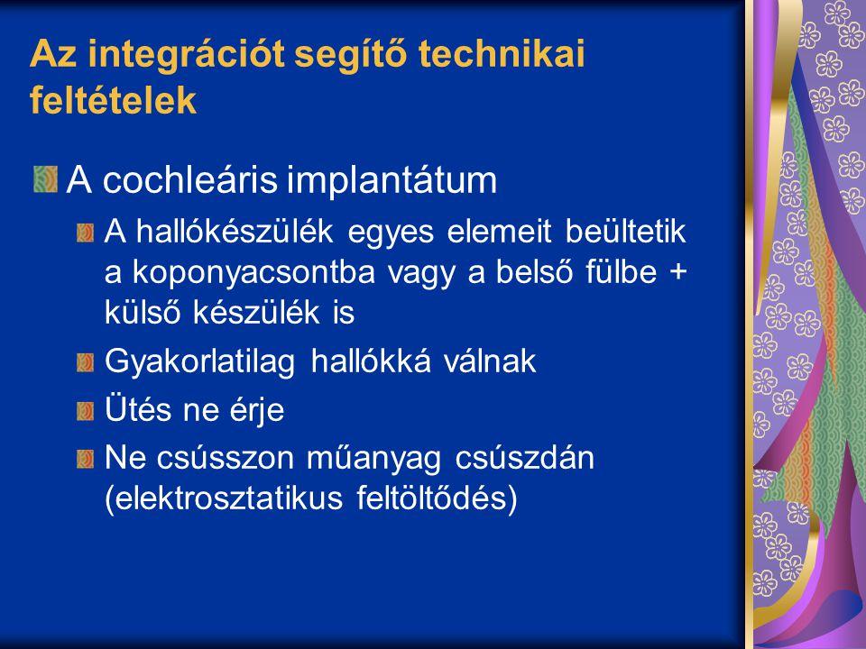 Az integrációt segítő technikai feltételek A cochleáris implantátum A hallókészülék egyes elemeit beültetik a koponyacsontba vagy a belső fülbe + külső készülék is Gyakorlatilag hallókká válnak Ütés ne érje Ne csússzon műanyag csúszdán (elektrosztatikus feltöltődés)