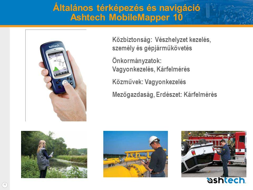 10 Általános térképezés és navigáció Ashtech MobileMapper 10 Közbiztonság: Vészhelyzet kezelés, személy és gépjárműkövetés Önkormányzatok: Vagyonkezelés, Kárfelmérés Közművek: Vagyonkezelés Mezőgazdaság, Erdészet: Kárfelmérés