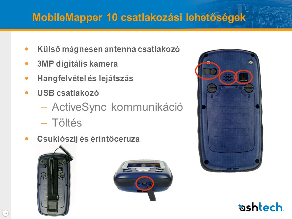 12 MobileMapper 10 csatlakozási lehetőségek  Külső mágnesen antenna csatlakozó  3MP digitális kamera  Hangfelvétel és lejátszás  USB csatlakozó –ActiveSync kommunikáció –Töltés  Csuklószíj és érintőceruza