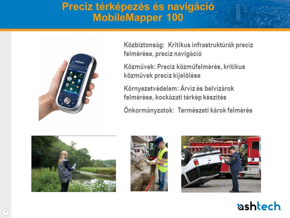 13 Precíz térképezés és navigáció MobileMapper 100 Közbiztonság: Kritikus infrastruktúrák precíz felmérése, precíz navigáció Közművek: Precíz közműfelmérés, kritikus közművek precíz kijelölése Környezetvédelem: Árvíz és belvízárok felmérése, kockázati térkép készítés Önkormányzatok: Természeti károk felmérés