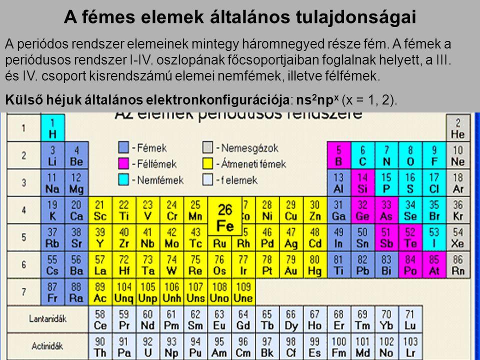 A fémes elemek általános tulajdonságai A periódos rendszer elemeinek mintegy háromnegyed része fém. A fémek a periódusos rendszer I-IV. oszlopának főc