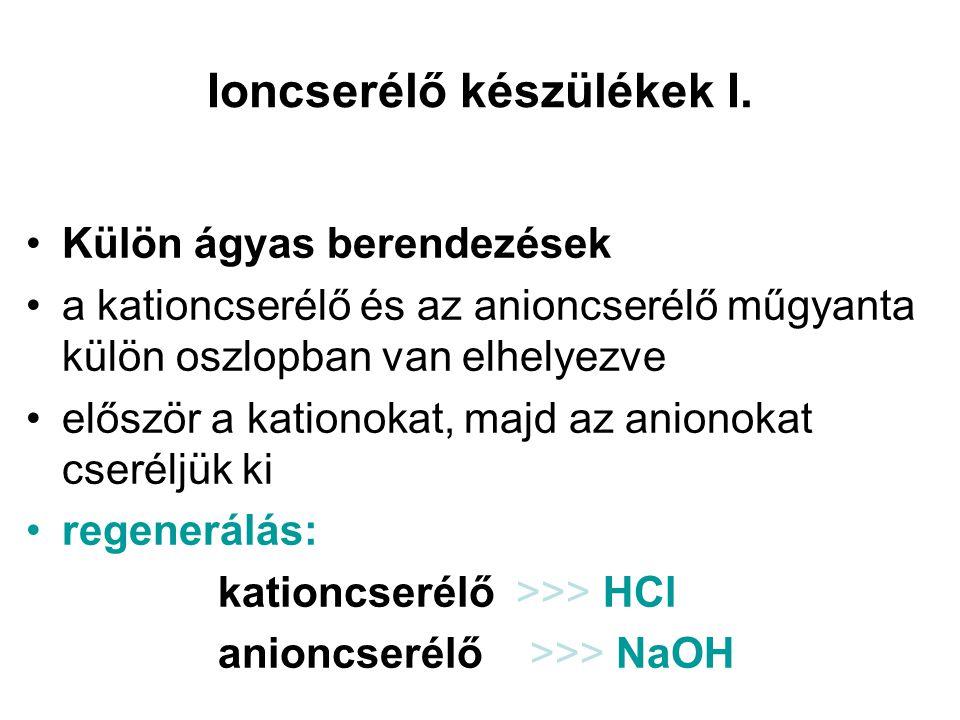 Ioncserélő készülékek I. •Külön ágyas berendezések •a kationcserélő és az anioncserélő műgyanta külön oszlopban van elhelyezve •először a kationokat,