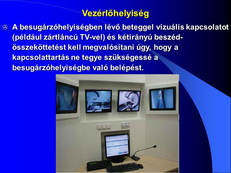 Vezérlőhelyiség  A besugárzóhelyiségben lévő beteggel vizuális kapcsolatot (például zártláncú TV-vel) és kétirányú beszéd- összeköttetést kell megval