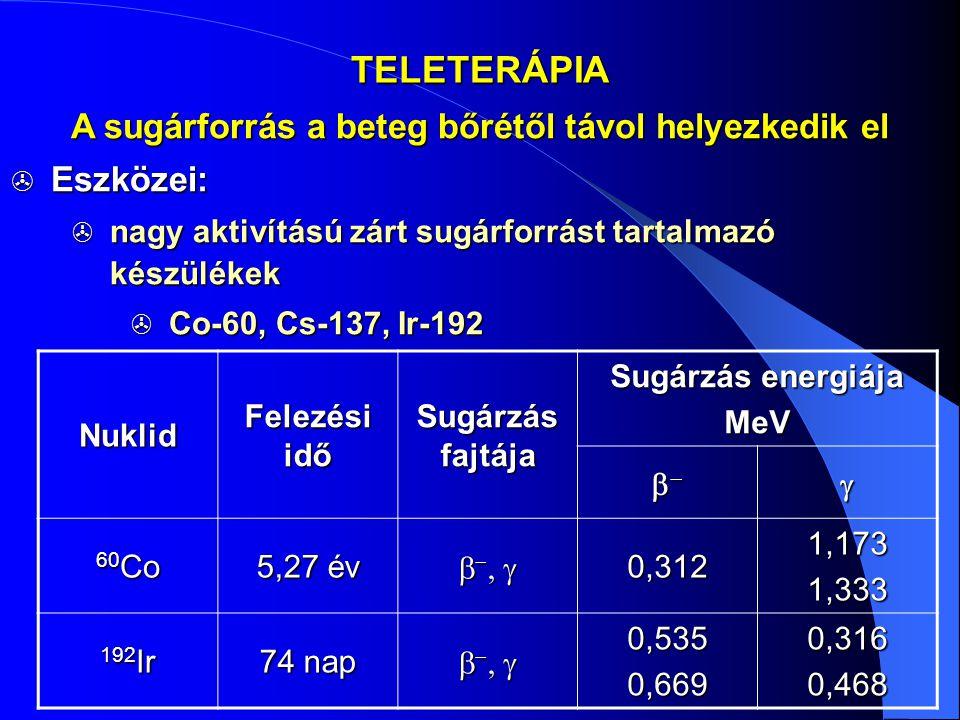 TELETERÁPIA  Eszközei:  nagy aktivítású zárt sugárforrást tartalmazó készülékek  Co-60, Cs-137, Ir-192 A sugárforrás a beteg bőrétől távol helyezke