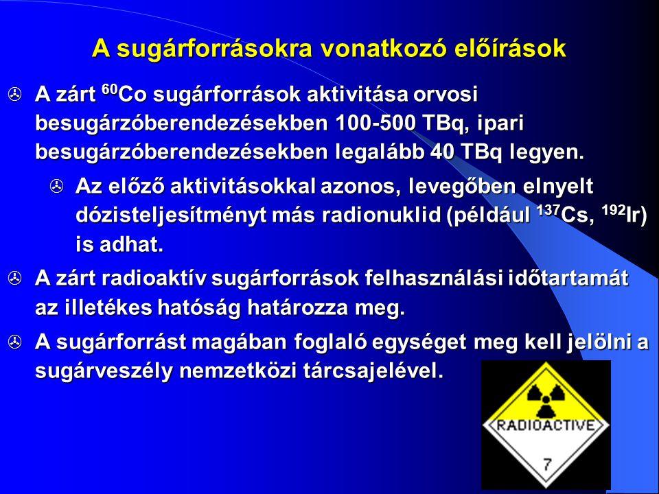 A sugárforrásokra vonatkozó előírások  A zárt 60 Co sugárforrások aktivitása orvosi besugárzóberendezésekben 100-500 TBq, ipari besugárzóberendezések