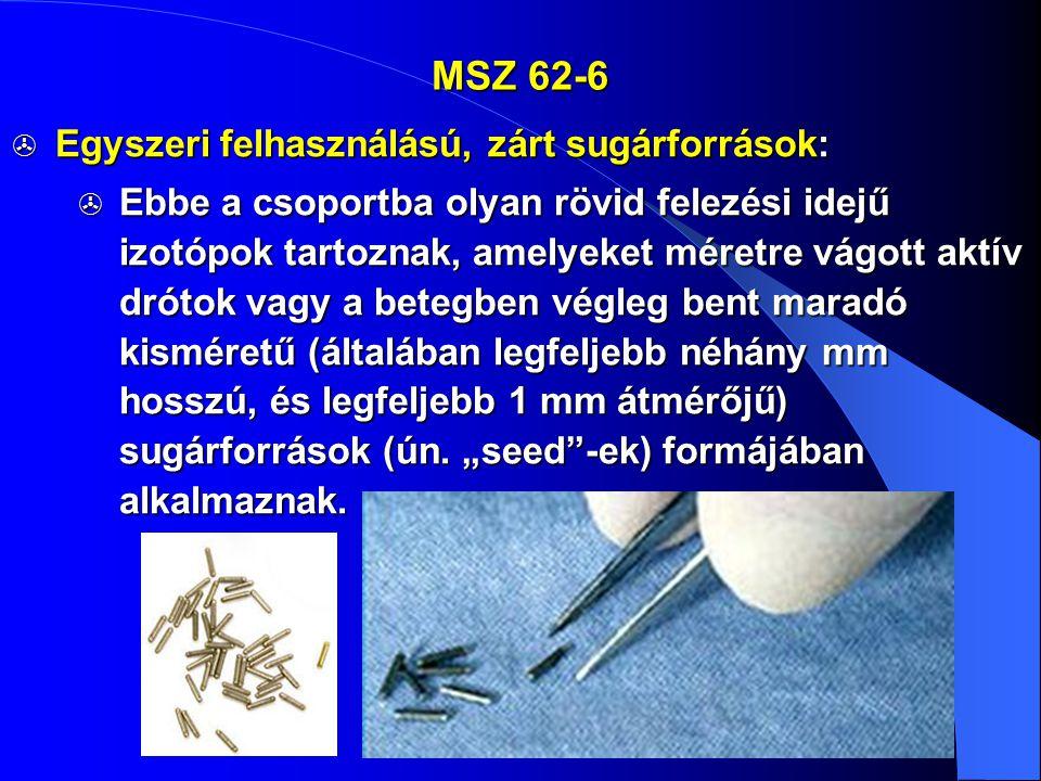 MSZ 62-6  Egyszeri felhasználású, zárt sugárforrások:  Ebbe a csoportba olyan rövid felezési idejű izotópok tartoznak, amelyeket méretre vágott aktí
