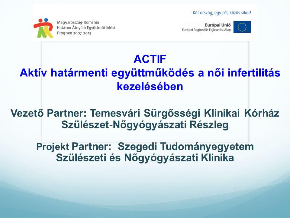 ACTIF Aktív határmenti együttműködés a női infertilitás kezelésében Vezető Partner: Temesvári Sürgősségi Klinikai Kórház Szülészet-Nőgyógyászati Részleg Projekt Partner: Szegedi Tudományegyetem Szülészeti és Nőgyógyászati Klinika
