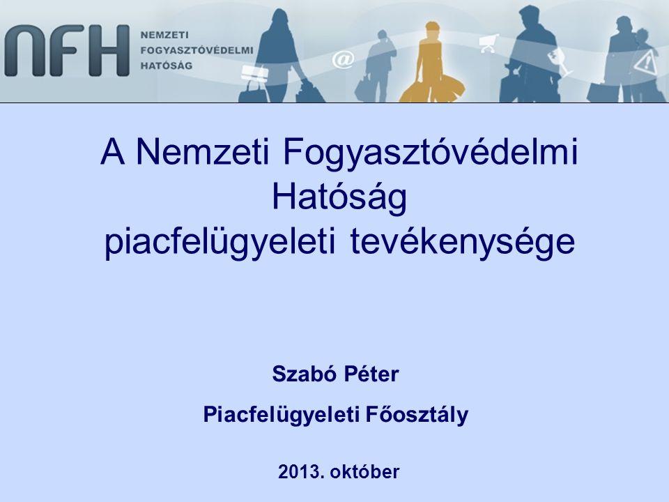 A Nemzeti Fogyasztóvédelmi Hatóság piacfelügyeleti tevékenysége 2013. október Szabó Péter Piacfelügyeleti Főosztály