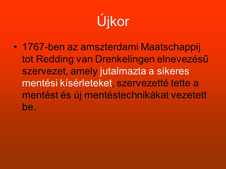 Újkor •1767-ben az amszterdami Maatschappij tot Redding van Drenkelingen elnevezésű szervezet, amely jutalmazta a sikeres mentési kísérleteket, szerve