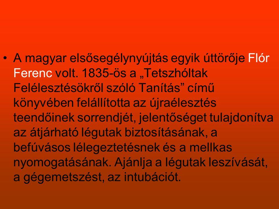 """•A magyar elsősegélynyújtás egyik úttörője Flór Ferenc volt. 1835-ös a """"Tetszhóltak Felélesztésökről szóló Tanítás"""" című könyvében felállította az újr"""