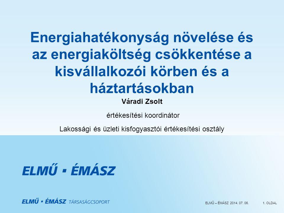 ELMŰ – ÉMÁSZ 2014. 07. 06.1. OLDAL Energiahatékonyság növelése és az energiaköltség csökkentése a kisvállalkozói körben és a háztartásokban Váradi Zso