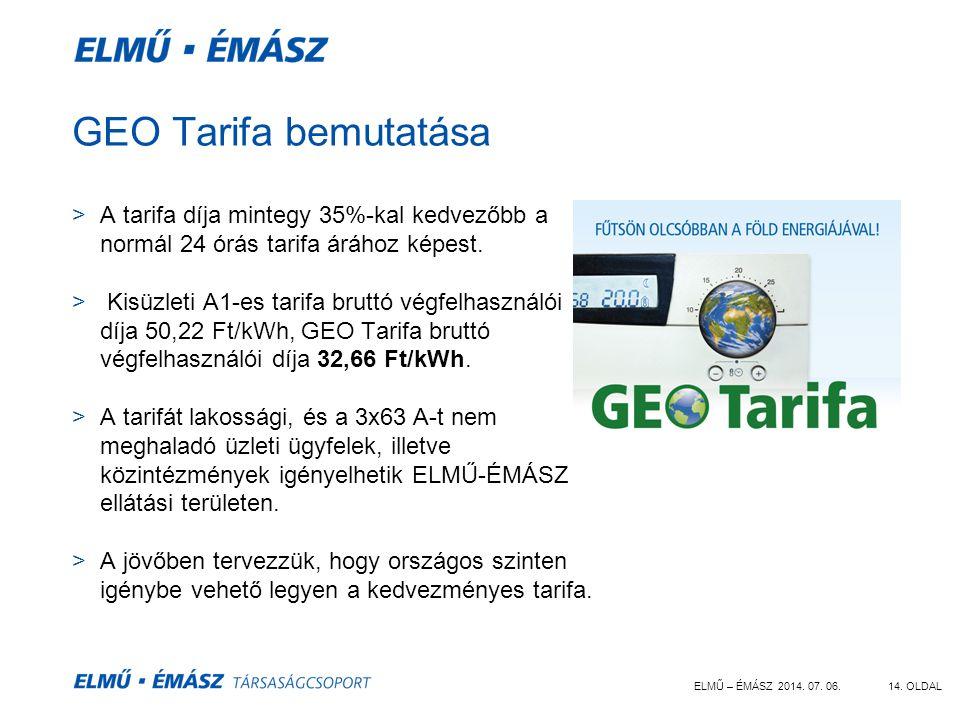 ELMŰ – ÉMÁSZ 2014. 07. 06.14. OLDAL GEO Tarifa bemutatása >A tarifa díja mintegy 35%-kal kedvezőbb a normál 24 órás tarifa árához képest. > Kisüzleti