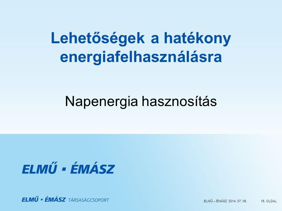 ELMŰ – ÉMÁSZ 2014. 07. 06.16. OLDAL Lehetőségek a hatékony energiafelhasználásra Napenergia hasznosítás