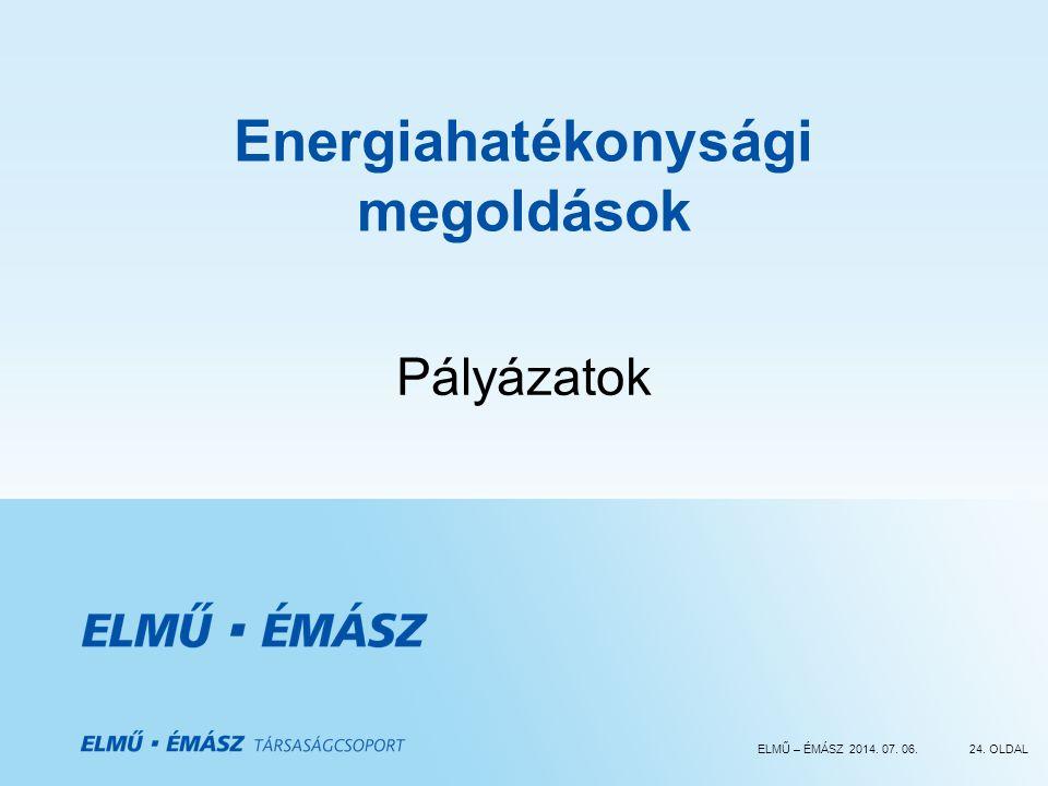 ELMŰ – ÉMÁSZ 2014. 07. 06.24. OLDAL Energiahatékonysági megoldások Pályázatok