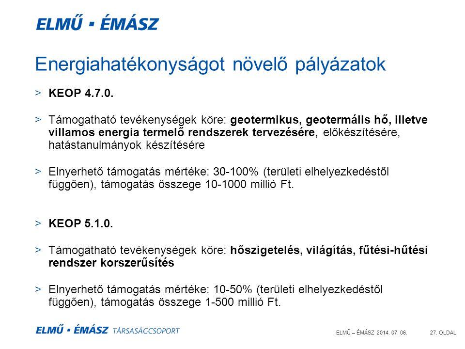 ELMŰ – ÉMÁSZ 2014. 07. 06.27. OLDAL Energiahatékonyságot növelő pályázatok >KEOP 4.7.0. >Támogatható tevékenységek köre: geotermikus, geotermális hő,