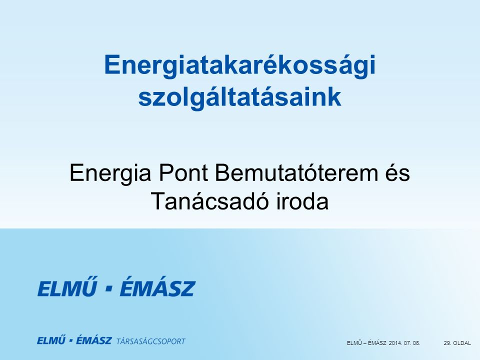 ELMŰ – ÉMÁSZ 2014. 07. 06.29. OLDAL Energiatakarékossági szolgáltatásaink Energia Pont Bemutatóterem és Tanácsadó iroda