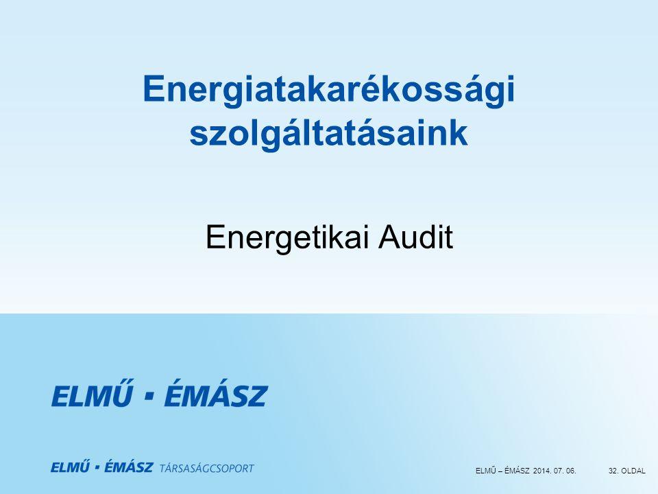 ELMŰ – ÉMÁSZ 2014. 07. 06.32. OLDAL Energiatakarékossági szolgáltatásaink Energetikai Audit