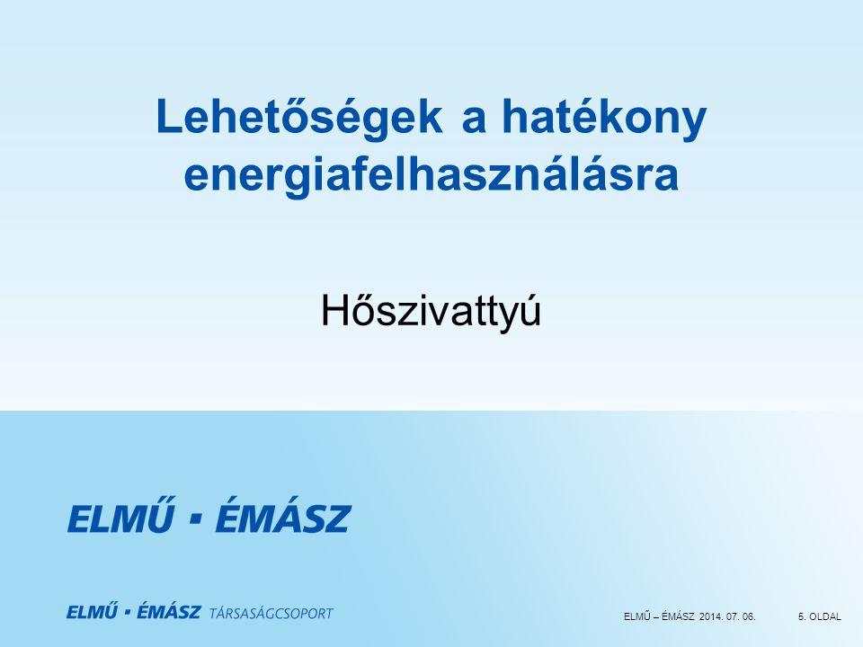 ELMŰ – ÉMÁSZ 2014. 07. 06.5. OLDAL Lehetőségek a hatékony energiafelhasználásra Hőszivattyú